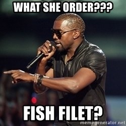 Kanye - What she order??? Fish filet?