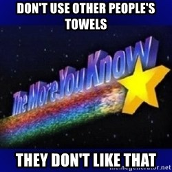 The more you know - Don't use other people's towels they don't like that