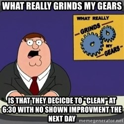 """What really grinds my gears - What really GRINDs my gears Is that they decicde to """"clean"""" at 6:30 with no shown improvment the next day"""