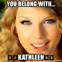 Taylor Swift - You belong with... 😘😍Kathleen😍😘