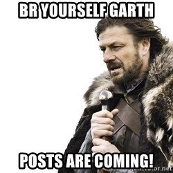 Winter is Coming - Br yourself garth  Posts are coming!