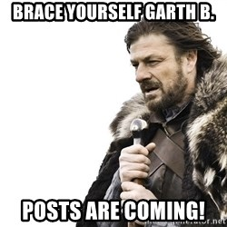 Winter is Coming - Brace yourself garth B. Posts are coming!