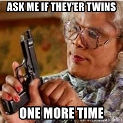 Madea-gun meme - Ask me if they'er twins One more time