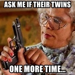 Madea-gun meme - Ask me if their twins  One more time...