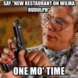 "Madea-gun meme - Say ""New Restaurant on wilma rudolph"" One mo' time"