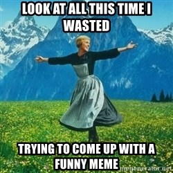 Julie Andrews looking for a fuck to give - Look at all this time i wasted Trying to come up with a funny meme
