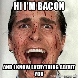 american psycho - Hi I'm bacon and I know everything about you