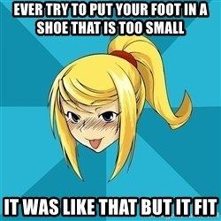 Horny Samus - ever try to put your foot in a shoe that is too small it was like that but it fit