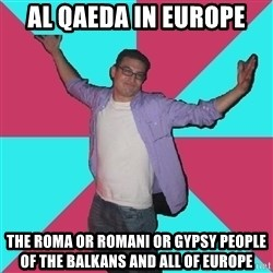 Douchebag Roommate - Al Qaeda in Europe The Roma or Romani or Gypsy People of the Balkans and all of Europe