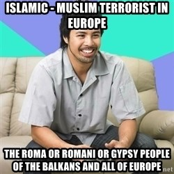 Nice Gamer Gary - Islamic - Muslim Terrorist in Europe The Roma or Romani or Gypsy People of the Balkans and all of Europe