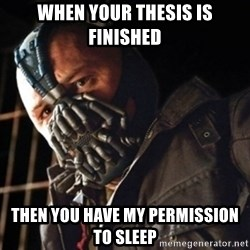 Only then you have my permission to die - When your thesis is finished Then you have my permission to sleep