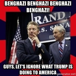 Rand Paul - BENGHAZI BENGHAZI BENGHAZI BENGHAZI! Guys, let's ignore what trump is doing to america