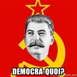 Stalin Says -  Democra-quoi?