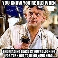 Doc Back to the future - you know you're old when the reading glasses you're looking for turn out to be on your head