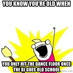 x all the y - you know you're old when you only hit the dance floor once the DJ goes old school