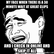 Laughing - My face when there is a 30 minute wait at great clips And i check in online and skip it all