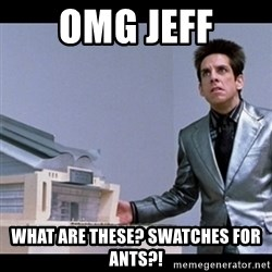 Zoolander for Ants - OMG jeff What are these? Swatches for ants?!