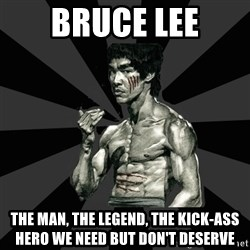 Bruce Lee Figther - bruce lee the man, the legend, the kick-ass hero we need but don't deserve