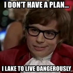 Austin Power - I Don't Have A Plan...  I Lake TO Live Dangerously