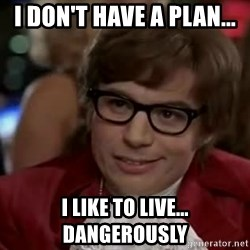 Austin Power - I Don't have A PLAN...  I Like To LIVE... Dangerously