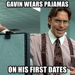 Office Space That Would Be Great - GaVin wears pAjamas On his first dates