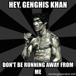 Bruce Lee Figther - hey, genghis khan DON'T BE RUNNING AWAY FROM ME
