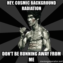 Bruce Lee Figther - hey, cosmic background radiation DON'T BE RUNNING AWAY FROM ME
