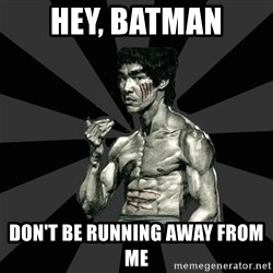 Bruce Lee Figther - hey, batman DON'T BE RUNNING AWAY FROM ME