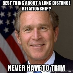 George Bush - BEst thing about a long distance relationship? Never Have to trim