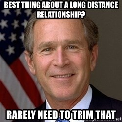 George Bush - Best thing about a long DiStance relationship? Rarely need to trim that