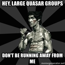 Bruce Lee Figther - hey, large quasar groups DON'T BE RUNNING AWAY FROM ME