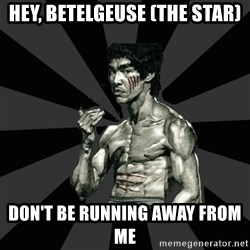 Bruce Lee Figther - hey, betelgeuse (the star) DON'T BE RUNNING AWAY FROM ME