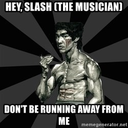 Bruce Lee Figther - hey, slash (the musician) DON'T BE RUNNING AWAY FROM ME