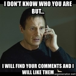 I will Find You Meme - I don't know who you are but... i will find your comments and i will like them
