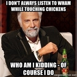 Most Interesting Man - I don't always listen to wham While touching cHickens Who am i kidding - of course i do