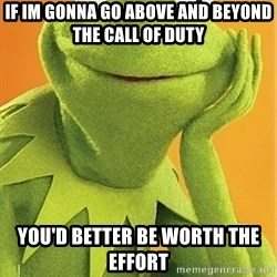Kermit the frog - IF IM GONNA GO ABOVE AND BEYOND THE CALL OF DUTY You'd better be worth the effort