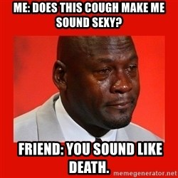 crying michael jordan - Me: does THIs cough make me sound sexy?   Friend: you sound like death.