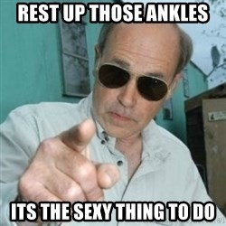 Jim Lahey - rest up those ankles  its the sexy thing to do