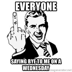 middle finger - Everyone SayinG bYe to me on a wednesday