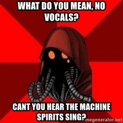 Advice Techpriest - what do you mean, no vocals? cant you hear the machine spirits sing?