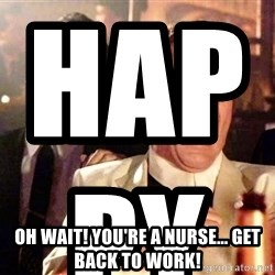nurse bday - HAPPY BIRTHDAY! YOU SHOULD TAKE THE DAY OFF!                                                                                                                                                                                                                                                                                                                                                                                                                       Oh Wait! You're a nurse... Get back to work!