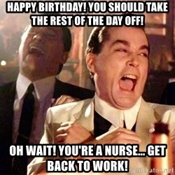 nurse bday - HAPPY BIRTHDAY! YOU SHOULD TAKE THE REST OF THE DAY OFF! OH WAIT! YOU'RE A NURSE... GET BACK TO WORK!