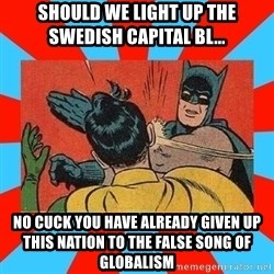 Batman Bitchslap - Should We light up the swedish capital bl... No cuck you have already given up this nation to the false song of glObalism