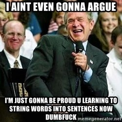 Laughing Bush - I aint even gonna argue I'm just gonna be proud u learning to string words into sentences now dumbfuck