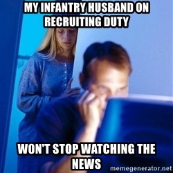 Redditors Wife - My infantry husband on recruiting duty Won't stop watching the news