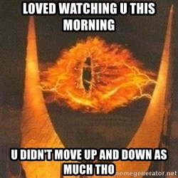 Eye of Sauron - Loved watching u this morning U didn't move up and down as much tho