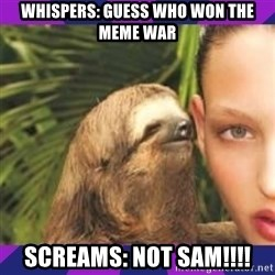 Perverted Whispering Sloth  - whispers: guess who won the meme war screams: not sam!!!!