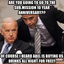 Obama Biden Concerned - Are you going to go to the Sub.mission 10 year  anniversary?? Of course I heard abel is buying us drinks all night for free!!