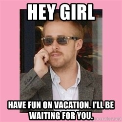 Hey Girl - Hey girl Have fun on vacation. I'll be waiting for you.