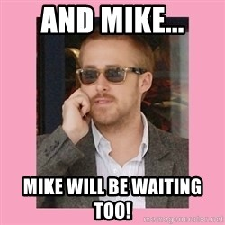 Hey Girl - And mike... Mike will be waiting too!